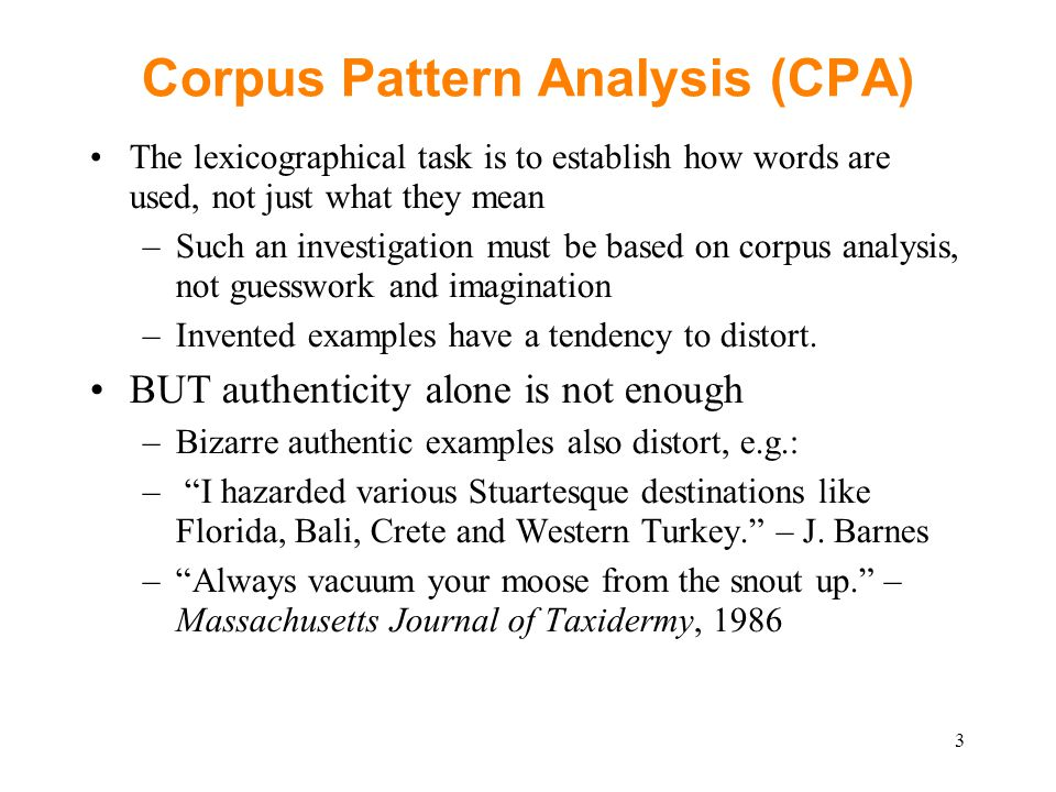 Corpus Pattern Analysis (CPA) The lexicographical task is to establish how words are used, not just what they mean –Such an investigation must be based on corpus analysis, not guesswork and imagination –Invented examples have a tendency to distort.