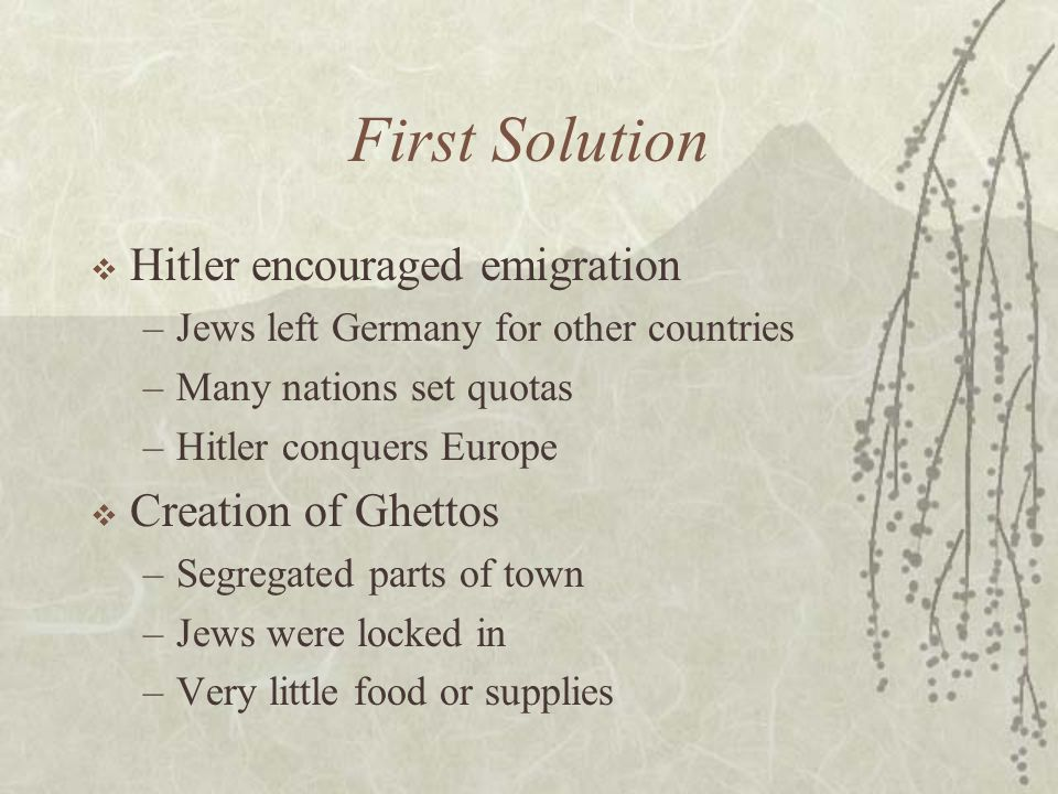 First Solution  Hitler encouraged emigration –Jews left Germany for other countries –Many nations set quotas –Hitler conquers Europe  Creation of Ghettos –Segregated parts of town –Jews were locked in –Very little food or supplies