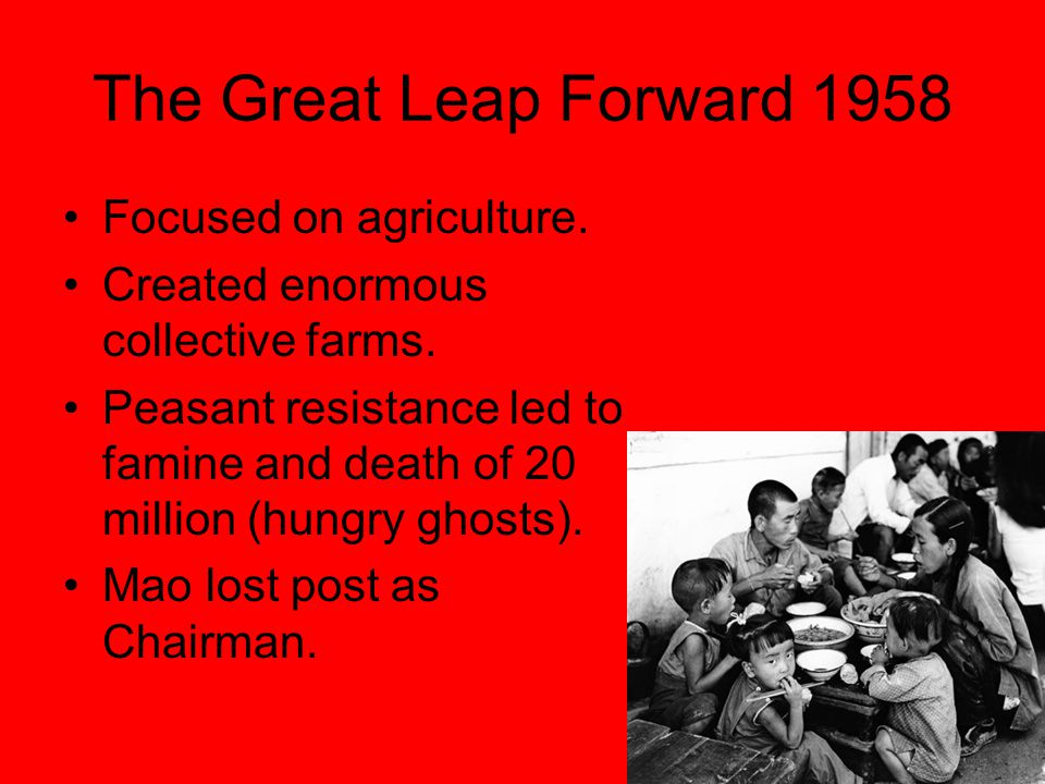 The Great Leap Forward 1958 Focused on agriculture. Created enormous collective farms. Peasant resistance led to famine and death of 20 million (hungr
