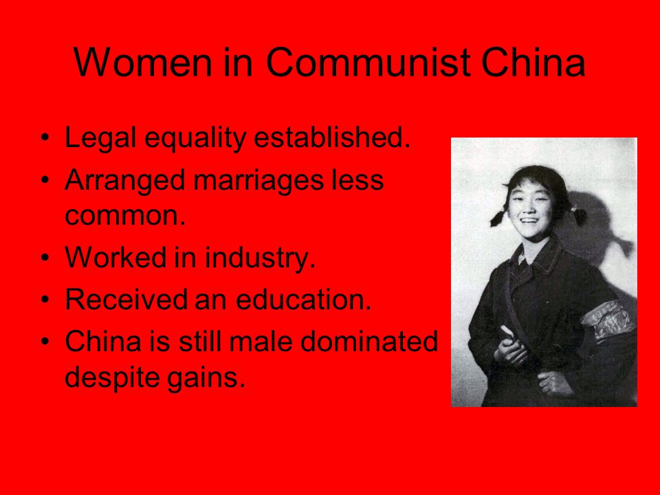 Women in Communist China Legal equality established. Arranged marriages less common. Worked in industry. Received an education. China is still male do