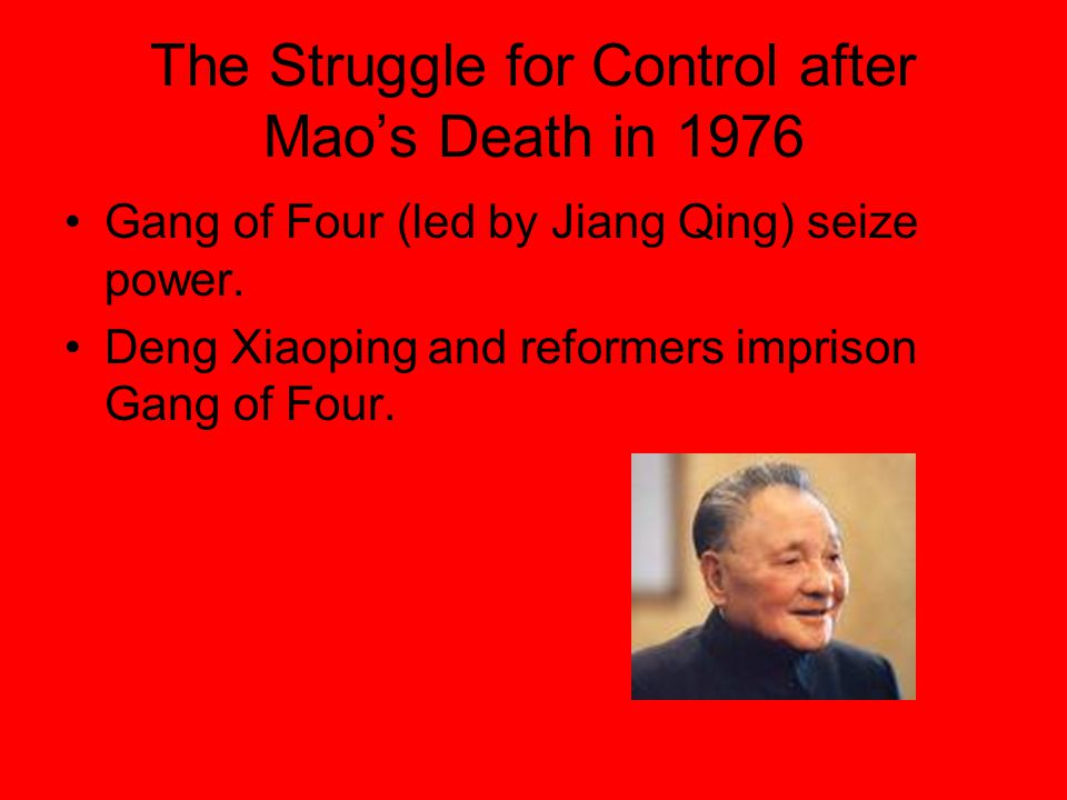The Struggle for Control after Mao's Death in 1976 Gang of Four (led by Jiang Qing) seize power. Deng Xiaoping and reformers imprison Gang of Four.