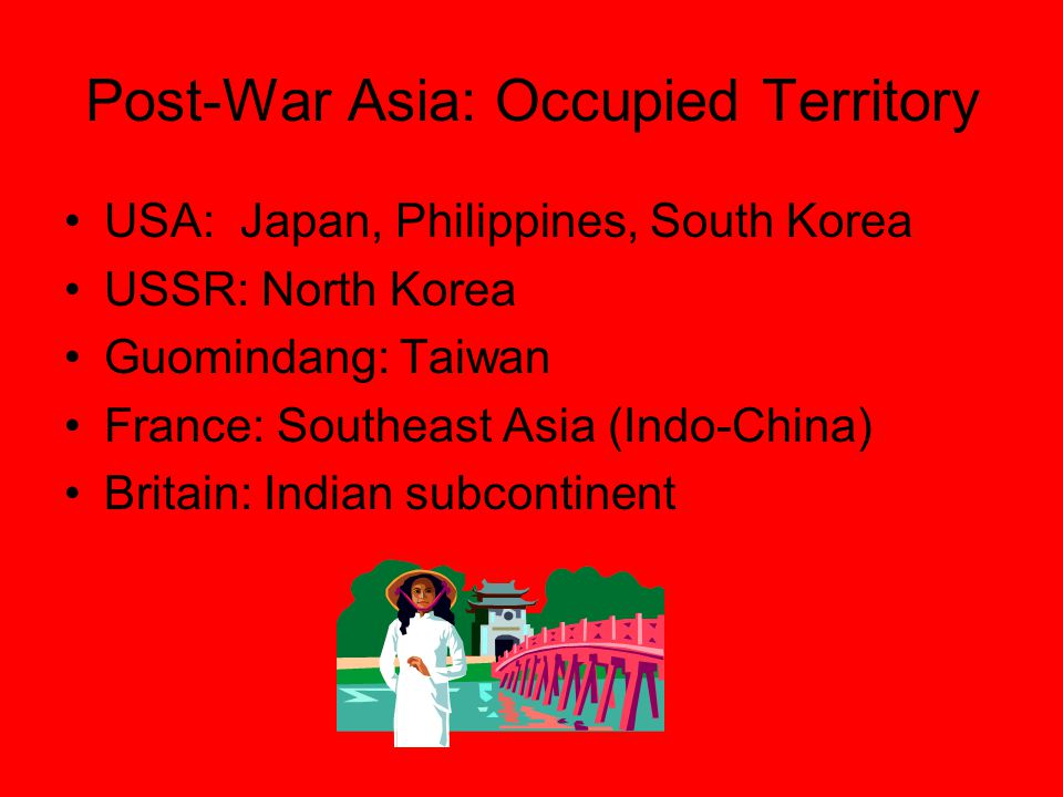 Post-War Asia: Occupied Territory USA: Japan, Philippines, South Korea USSR: North Korea Guomindang: Taiwan France: Southeast Asia (Indo-China) Britain: Indian subcontinent