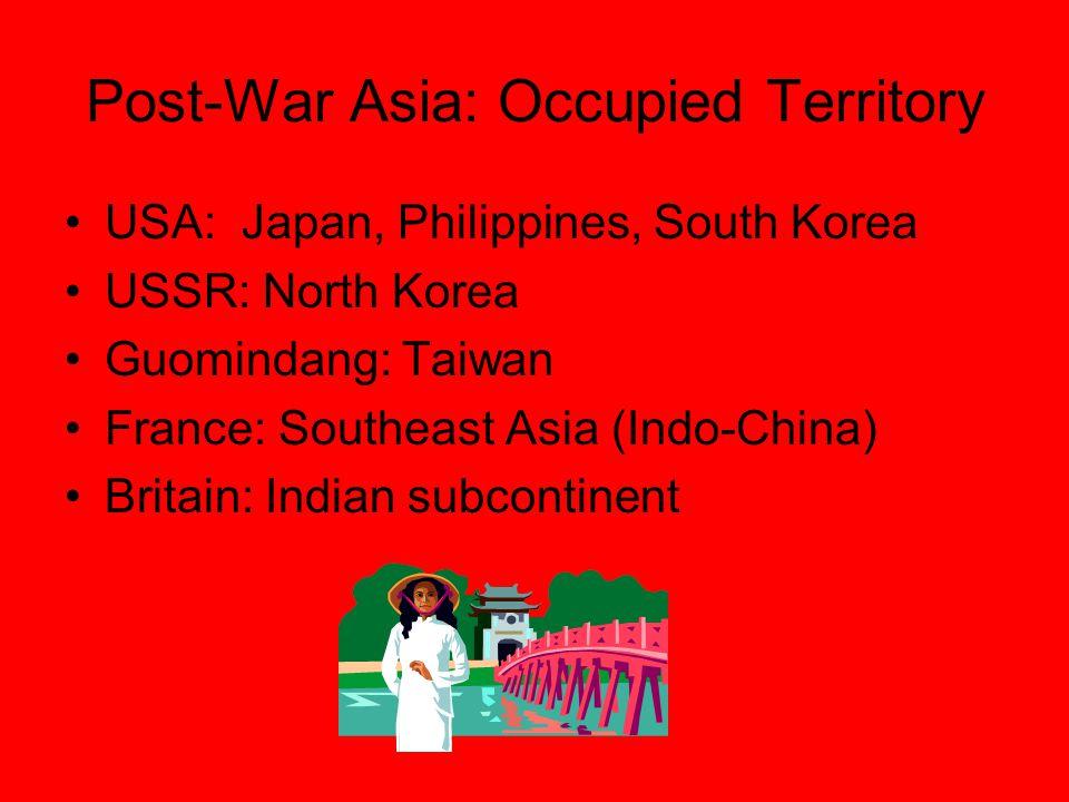 Post-War Asia: Occupied Territory USA: Japan, Philippines, South Korea USSR: North Korea Guomindang: Taiwan France: Southeast Asia (Indo-China) Britai