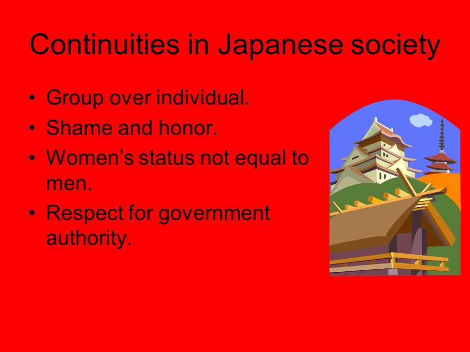 Continuities in Japanese society Group over individual. Shame and honor. Women's status not equal to men. Respect for government authority.