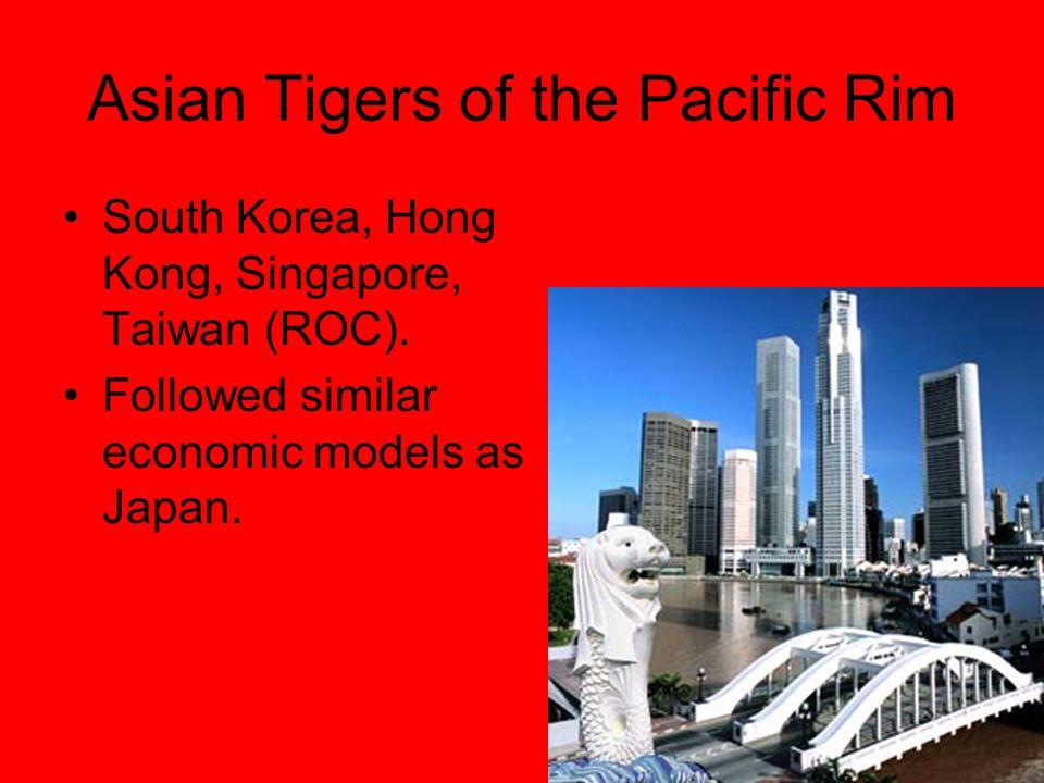 Asian Tigers of the Pacific Rim South Korea, Hong Kong, Singapore, Taiwan (ROC). Followed similar economic models as Japan.