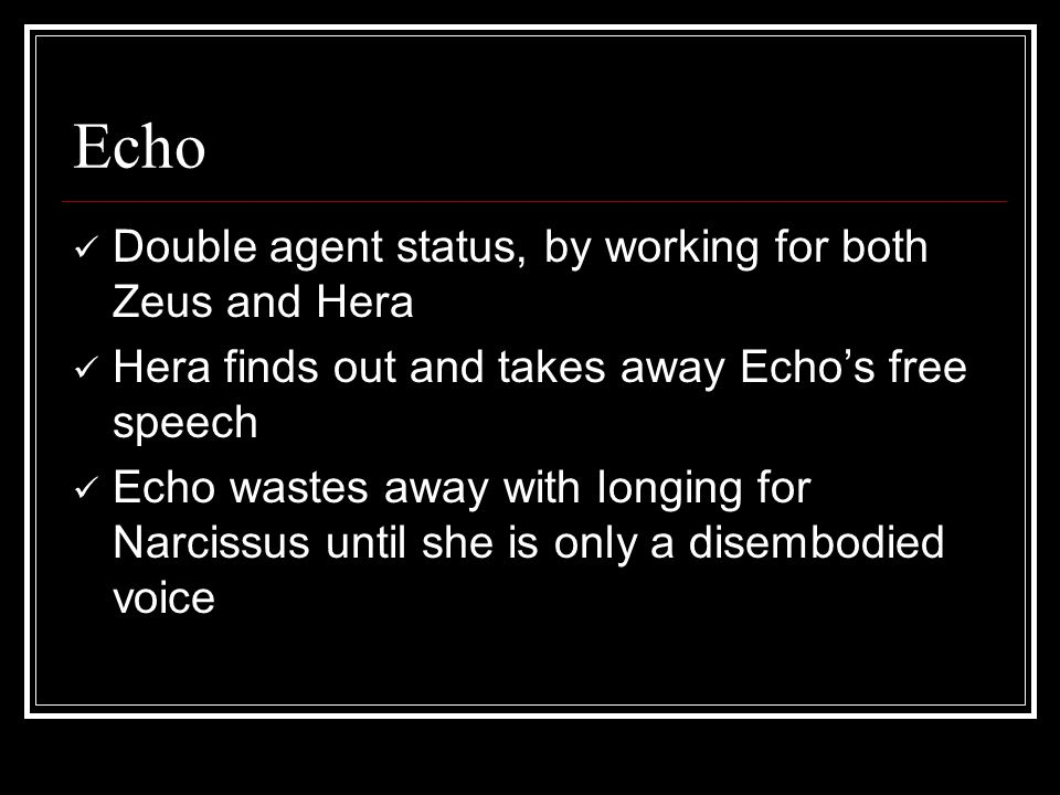 Echo Double agent status, by working for both Zeus and Hera Hera finds out and takes away Echo's free speech Echo wastes away with longing for Narcissus until she is only a disembodied voice