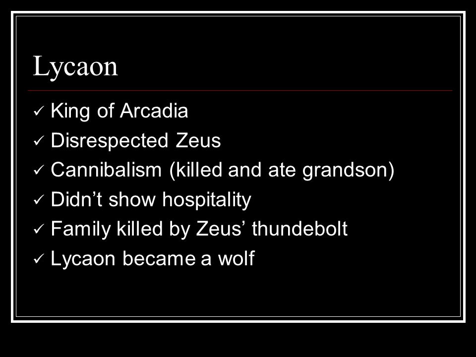 Lycaon King of Arcadia Disrespected Zeus Cannibalism (killed and ate grandson) Didn't show hospitality Family killed by Zeus' thundebolt Lycaon became a wolf