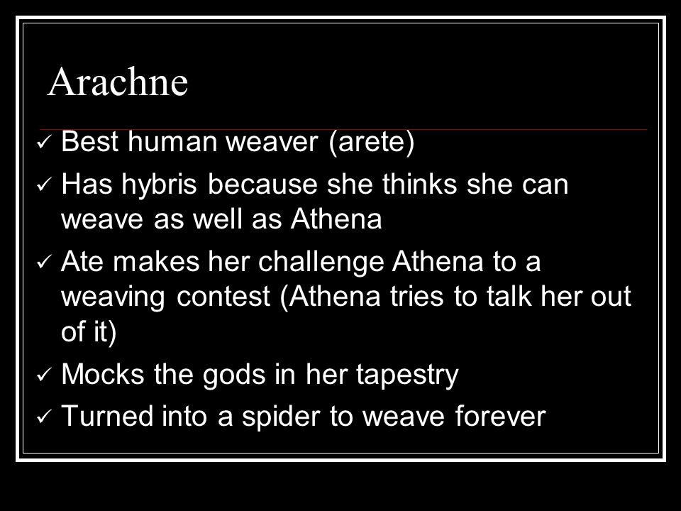 Arachne Best human weaver (arete) Has hybris because she thinks she can weave as well as Athena Ate makes her challenge Athena to a weaving contest (Athena tries to talk her out of it) Mocks the gods in her tapestry Turned into a spider to weave forever