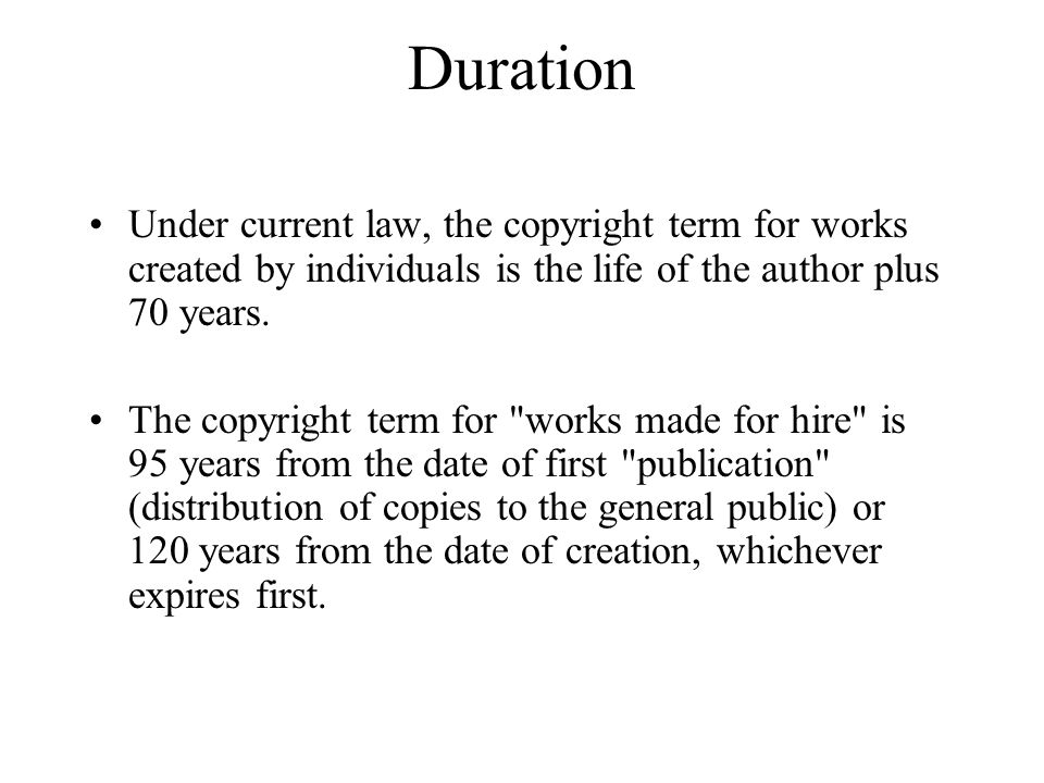 Duration Under current law, the copyright term for works created by individuals is the life of the author plus 70 years.