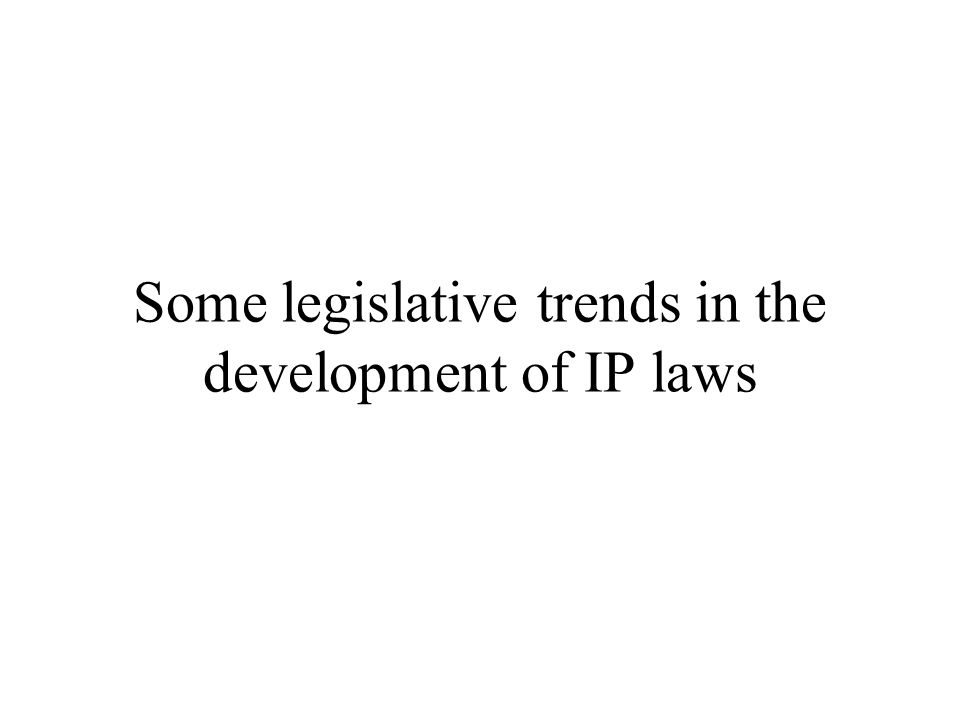 Some legislative trends in the development of IP laws