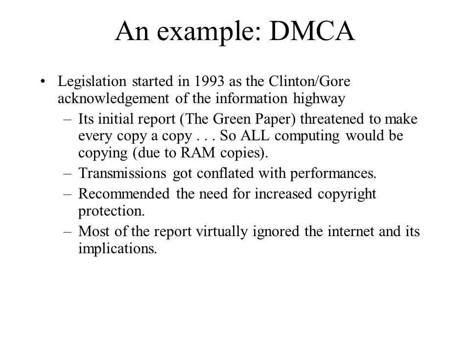 An example: DMCA Legislation started in 1993 as the Clinton/Gore acknowledgement of the information highway –Its initial report (The Green Paper) threatened to make every copy a copy...