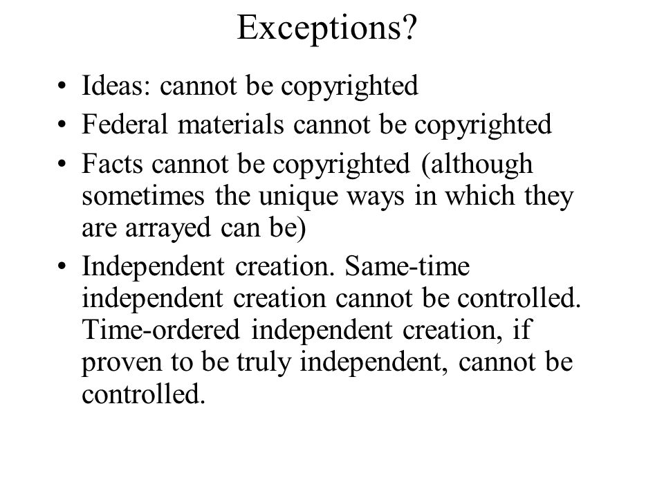 Exceptions? Ideas: cannot be copyrighted Federal materials cannot be copyrighted Facts cannot be copyrighted (although sometimes the unique ways in wh