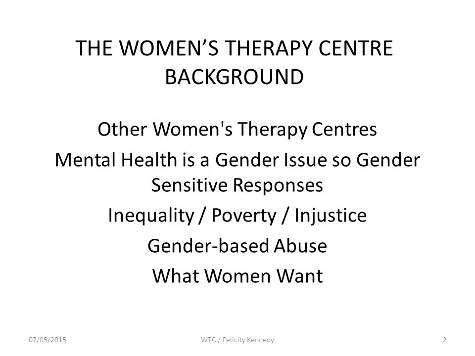 THE WOMEN'S THERAPY CENTRE BACKGROUND Other Women s Therapy Centres Mental Health is a Gender Issue so Gender Sensitive Responses Inequality / Poverty / Injustice Gender-based Abuse What Women Want 07/05/2015WTC / Felicity Kennedy2