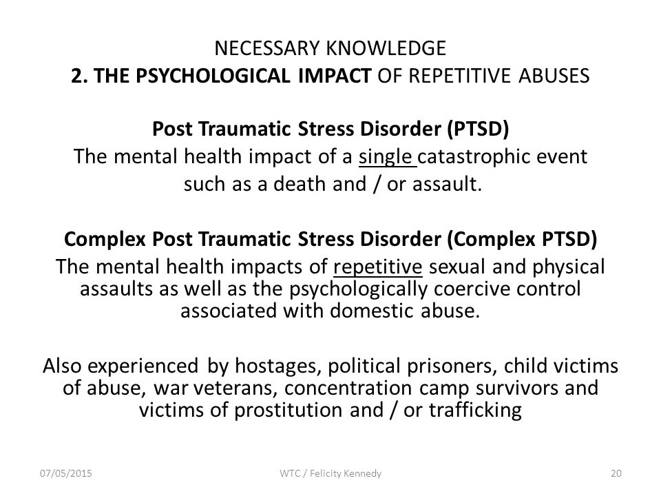 NECESSARY KNOWLEDGE 2. THE PSYCHOLOGICAL IMPACT OF REPETITIVE ABUSES Post Traumatic Stress Disorder (PTSD) The mental health impact of a single catast