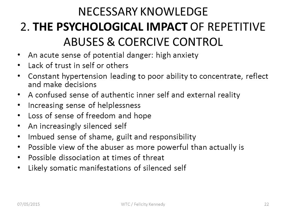 NECESSARY KNOWLEDGE 2. THE PSYCHOLOGICAL IMPACT OF REPETITIVE ABUSES & COERCIVE CONTROL An acute sense of potential danger: high anxiety Lack of trust