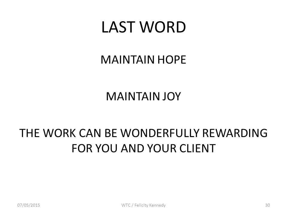LAST WORD MAINTAIN HOPE MAINTAIN JOY THE WORK CAN BE WONDERFULLY REWARDING FOR YOU AND YOUR CLIENT 07/05/2015WTC / Felicity Kennedy30