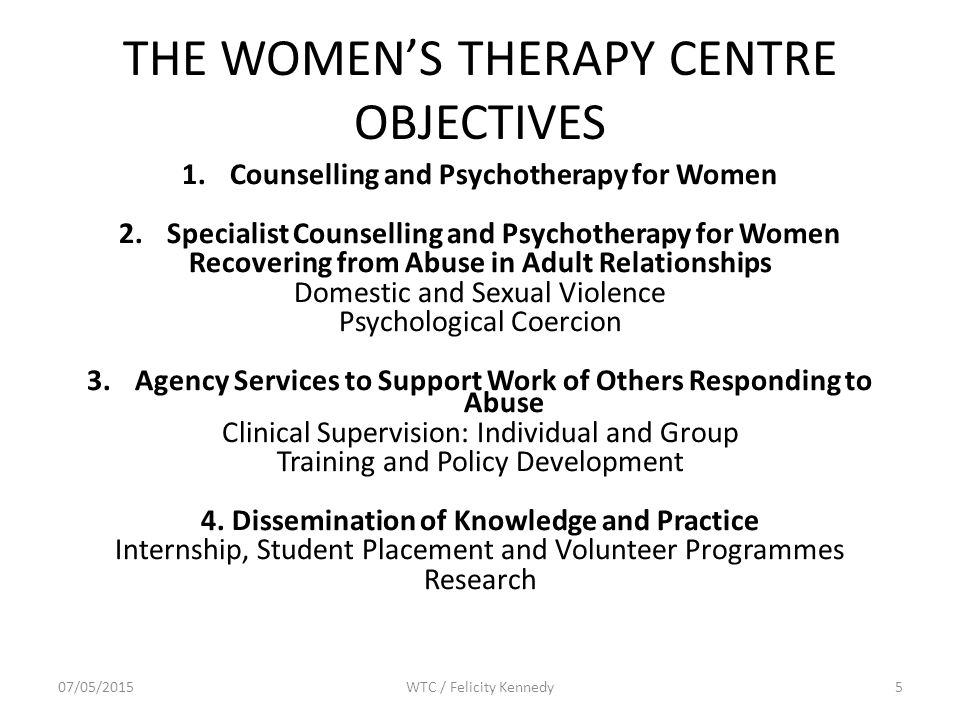 THE WOMEN'S THERAPY CENTRE OBJECTIVES 1.Counselling and Psychotherapy for Women 2.Specialist Counselling and Psychotherapy for Women Recovering from Abuse in Adult Relationships Domestic and Sexual Violence Psychological Coercion 3.Agency Services to Support Work of Others Responding to Abuse Clinical Supervision: Individual and Group Training and Policy Development 4.