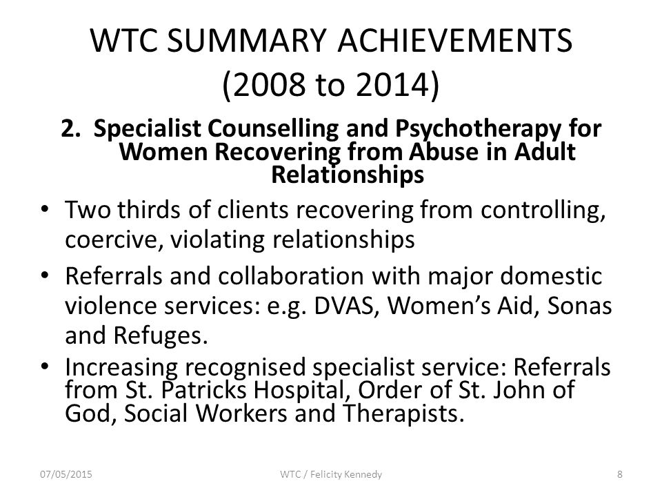 WTC SUMMARY ACHIEVEMENTS (2008 to 2014) 2.Specialist Counselling and Psychotherapy for Women Recovering from Abuse in Adult Relationships Two thirds of clients recovering from controlling, coercive, violating relationships Referrals and collaboration with major domestic violence services: e.g.
