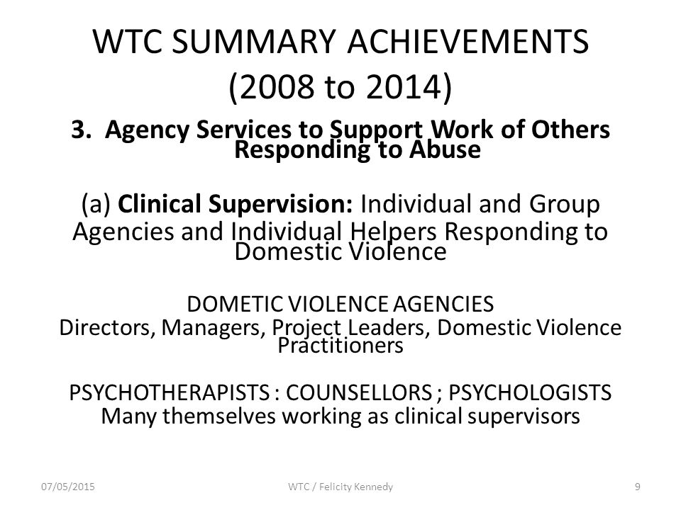 WTC SUMMARY ACHIEVEMENTS (2008 to 2014) 3.Agency Services to Support Work of Others Responding to Abuse (a) Clinical Supervision: Individual and Group Agencies and Individual Helpers Responding to Domestic Violence DOMETIC VIOLENCE AGENCIES Directors, Managers, Project Leaders, Domestic Violence Practitioners PSYCHOTHERAPISTS : COUNSELLORS ; PSYCHOLOGISTS Many themselves working as clinical supervisors 07/05/2015WTC / Felicity Kennedy9