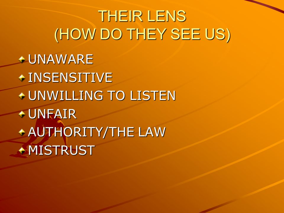 THEIR LENS (HOW DO THEY SEE US) UNAWAREINSENSITIVE UNWILLING TO LISTEN UNFAIR AUTHORITY/THE LAW MISTRUST