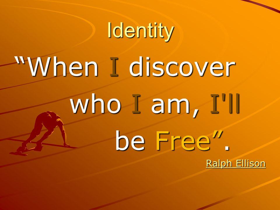 Identity When I discover who I am, I ll who I am, I ll be Free .