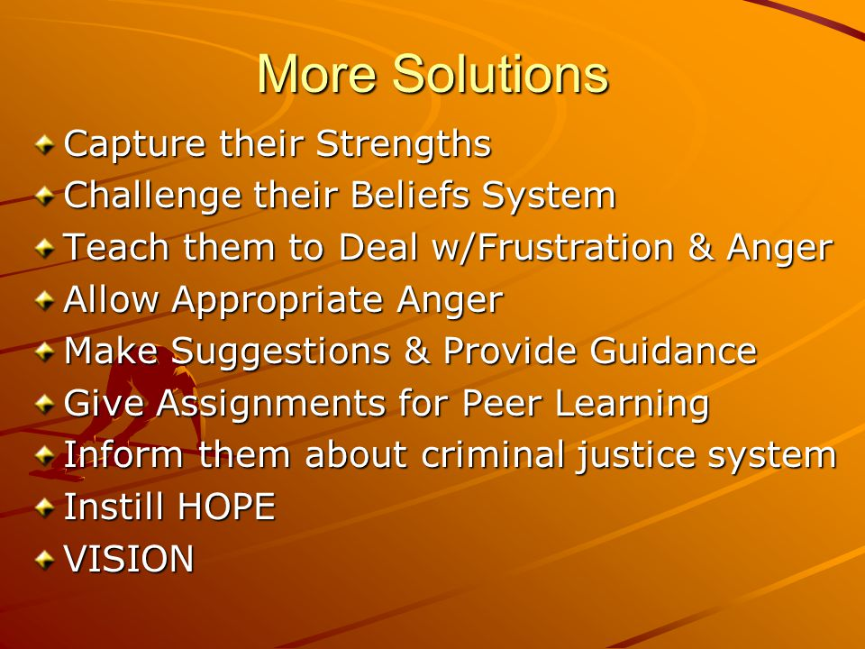 More Solutions Capture their Strengths Challenge their Beliefs System Teach them to Deal w/Frustration & Anger Allow Appropriate Anger Make Suggestions & Provide Guidance Give Assignments for Peer Learning Inform them about criminal justice system Instill HOPE VISION