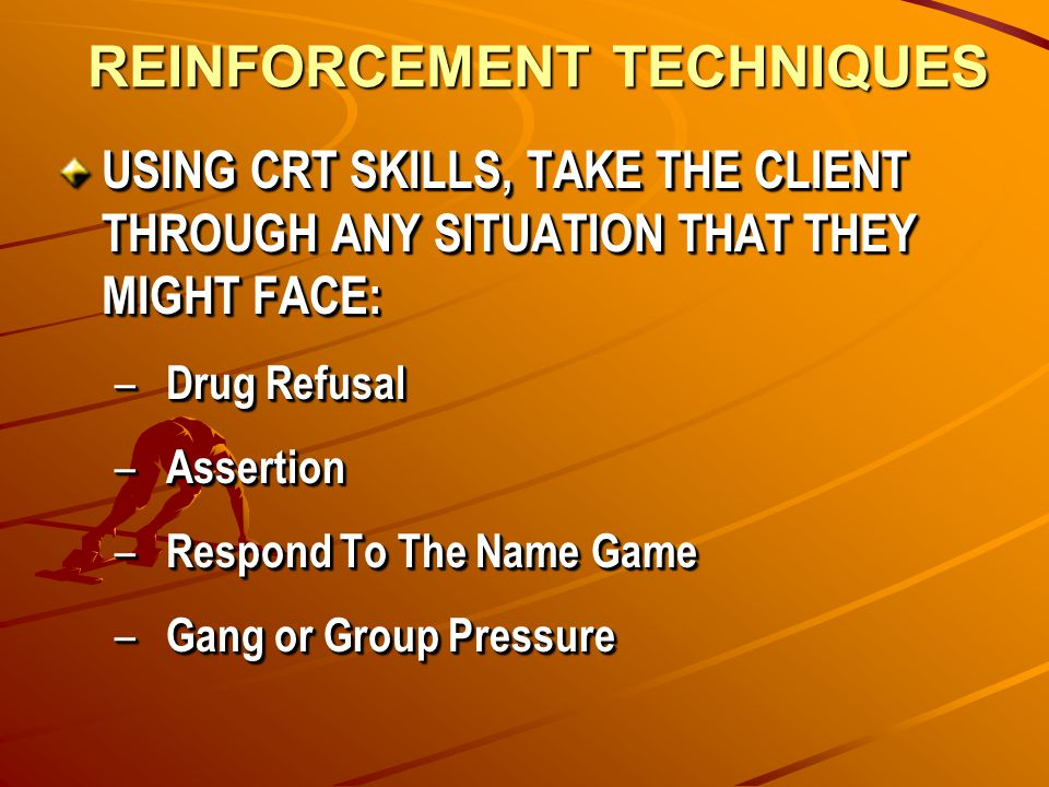 REINFORCEMENT TECHNIQUES USING CRT SKILLS, TAKE THE CLIENT THROUGH ANY SITUATION THAT THEY MIGHT FACE: – Drug Refusal – Assertion – Respond To The Name Game – Gang or Group Pressure USING CRT SKILLS, TAKE THE CLIENT THROUGH ANY SITUATION THAT THEY MIGHT FACE: – Drug Refusal – Assertion – Respond To The Name Game – Gang or Group Pressure