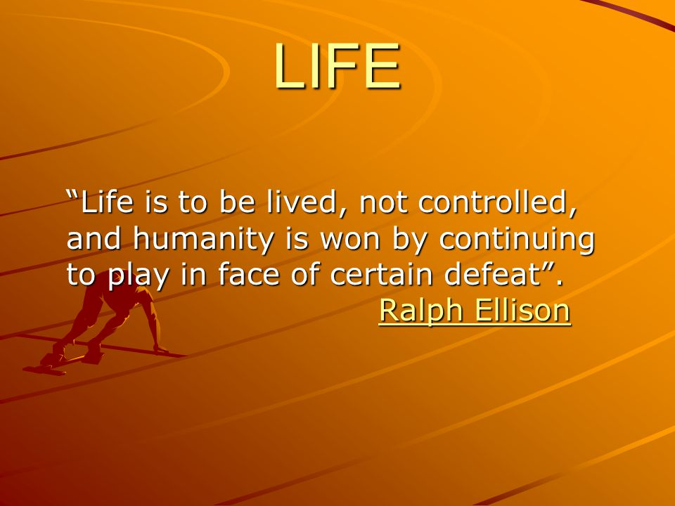 LIFE Life is to be lived, not controlled, and humanity is won by continuing to play in face of certain defeat .