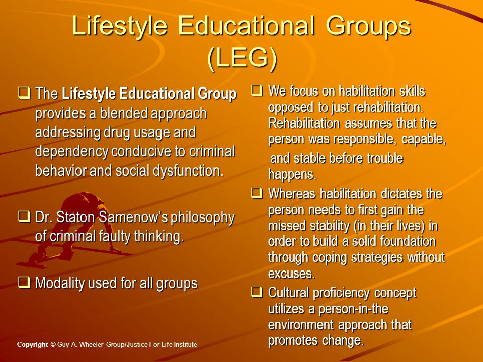 Lifestyle Educational Groups (LEG)  The Lifestyle Educational Group provides a blended approach addressing drug usage and dependency conducive to criminal behavior and social dysfunction.