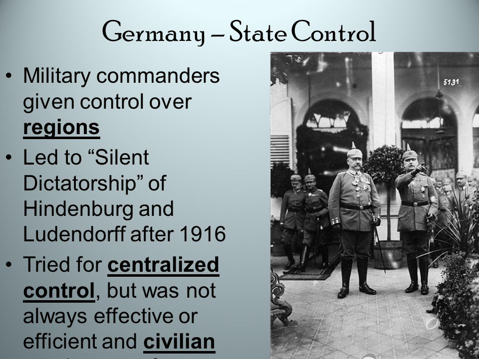 Germany – State Control Military commanders given control over regions Led to Silent Dictatorship of Hindenburg and Ludendorff after 1916 Tried for centralized control, but was not always effective or efficient and civilian needs were often cast aside