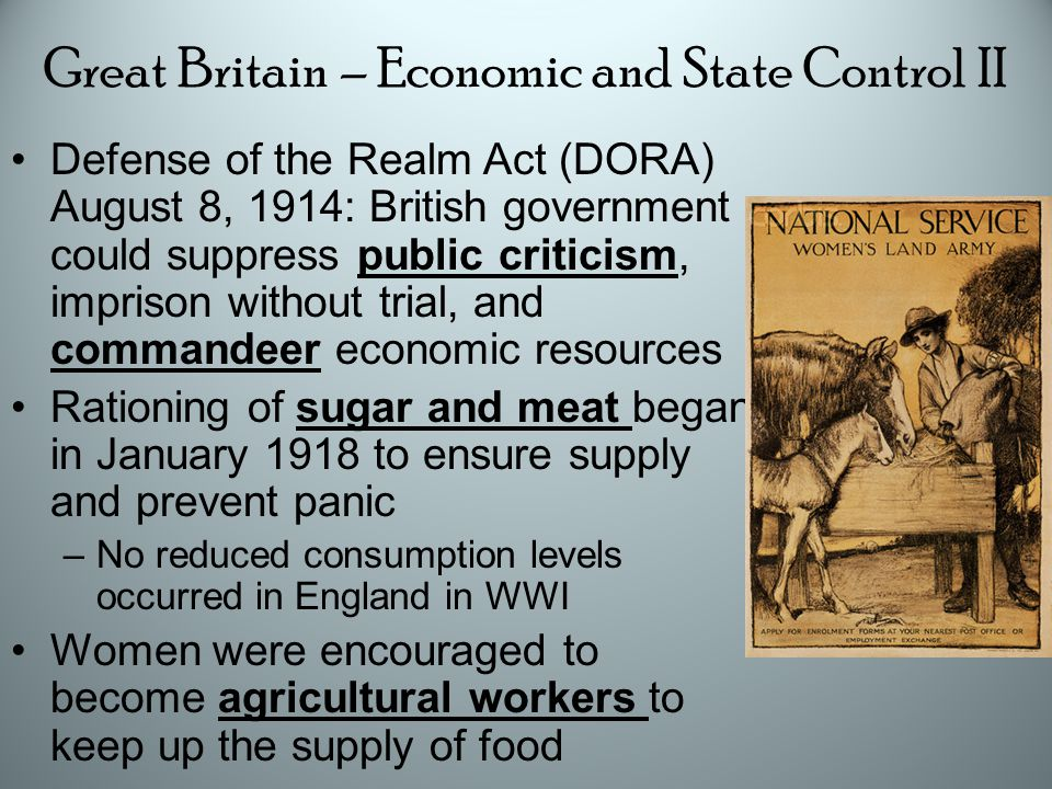 Great Britain – Economic and State Control II Defense of the Realm Act (DORA) August 8, 1914: British government could suppress public criticism, imprison without trial, and commandeer economic resources Rationing of sugar and meat began in January 1918 to ensure supply and prevent panic –No reduced consumption levels occurred in England in WWI Women were encouraged to become agricultural workers to keep up the supply of food