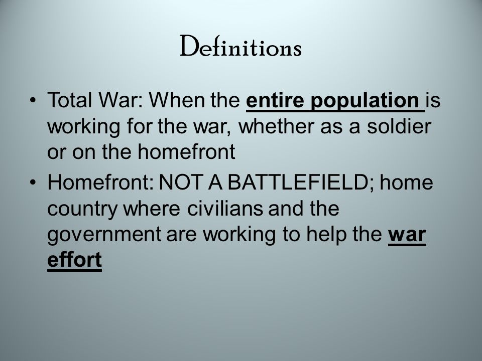 Definitions Total War: When the entire population is working for the war, whether as a soldier or on the homefront Homefront: NOT A BATTLEFIELD; home country where civilians and the government are working to help the war effort