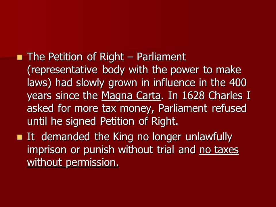 The Petition of Right – Parliament (representative body with the power to make laws) had slowly grown in influence in the 400 years since the Magna Ca