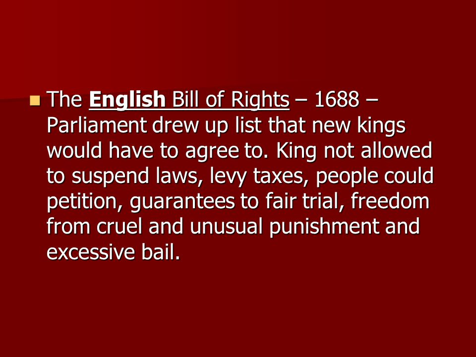 The English Bill of Rights – 1688 – Parliament drew up list that new kings would have to agree to. King not allowed to suspend laws, levy taxes, peopl