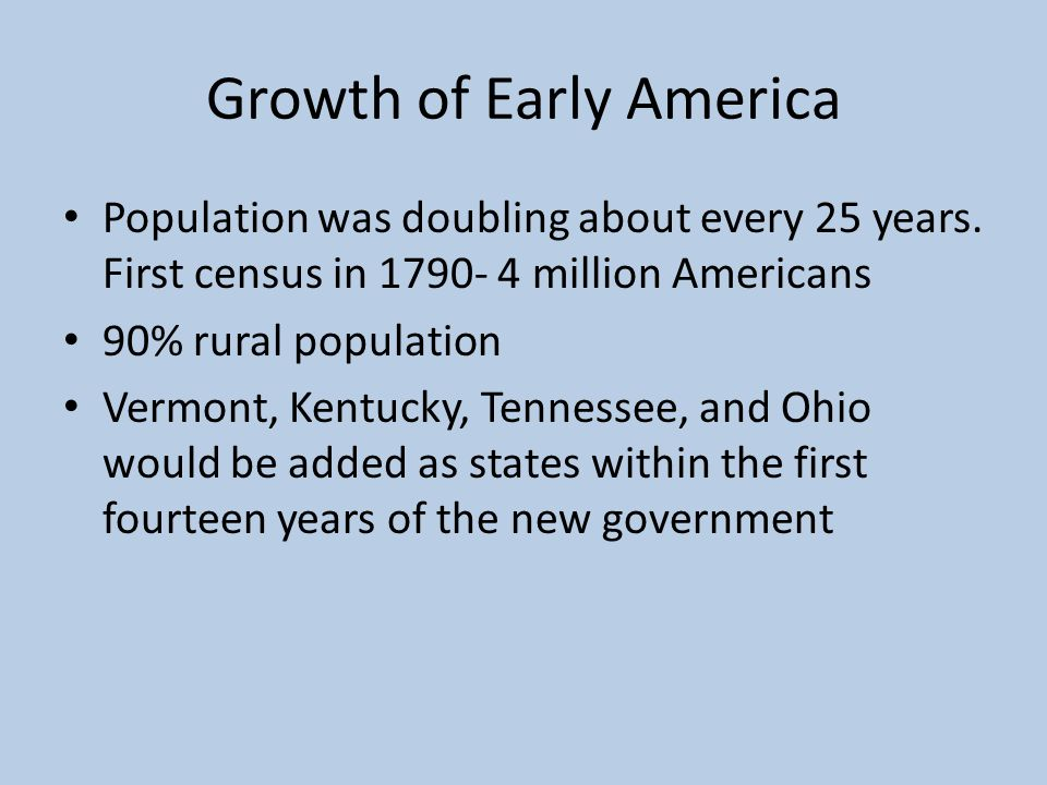 Growth of Early America Population was doubling about every 25 years. First census in 1790- 4 million Americans 90% rural population Vermont, Kentucky
