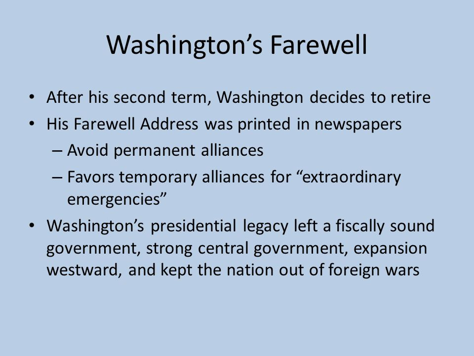 Washington's Farewell After his second term, Washington decides to retire His Farewell Address was printed in newspapers – Avoid permanent alliances –