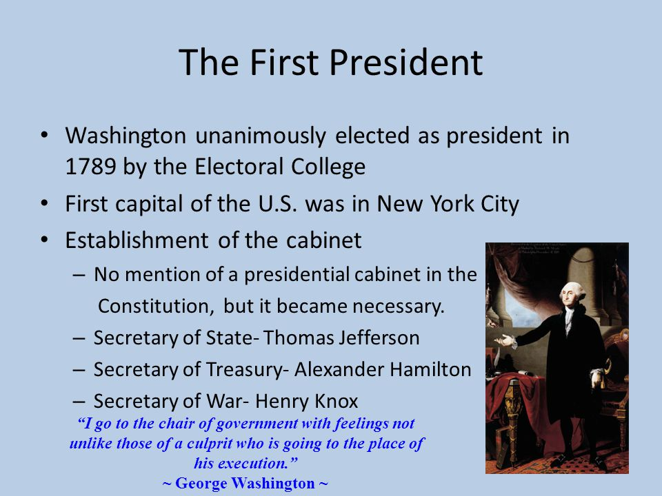 The First President Washington unanimously elected as president in 1789 by the Electoral College First capital of the U.S. was in New York City Establ