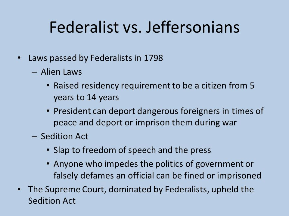 Federalist vs. Jeffersonians Laws passed by Federalists in 1798 – Alien Laws Raised residency requirement to be a citizen from 5 years to 14 years Pre
