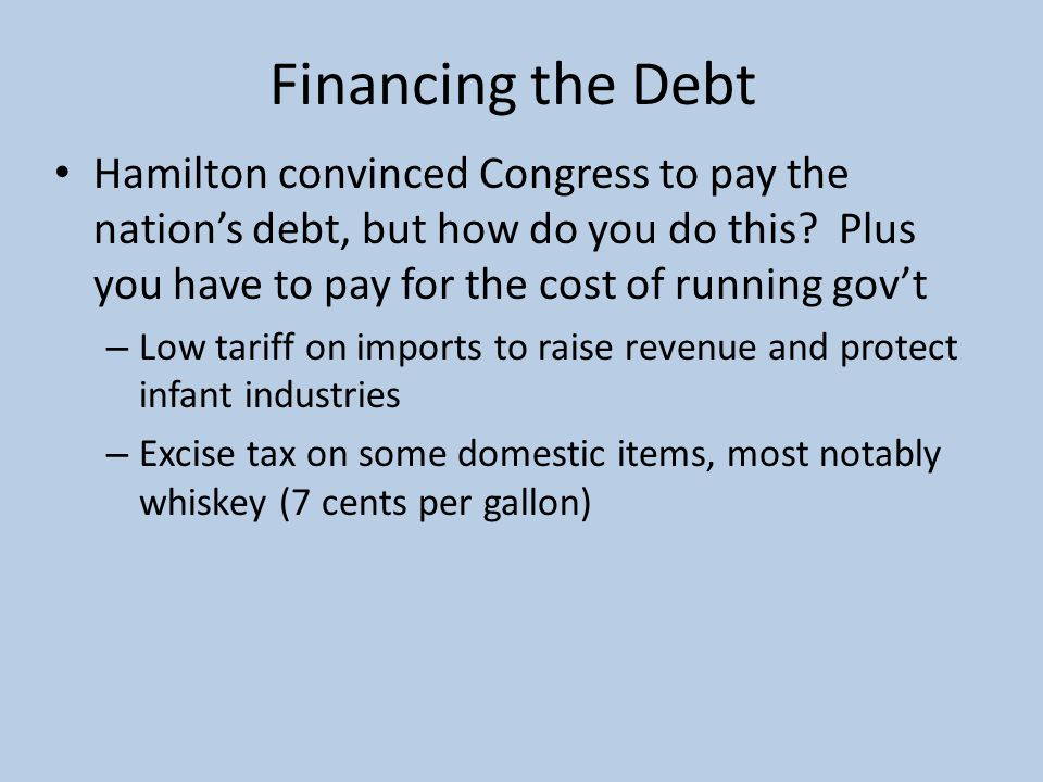 Financing the Debt Hamilton convinced Congress to pay the nation's debt, but how do you do this? Plus you have to pay for the cost of running gov't –
