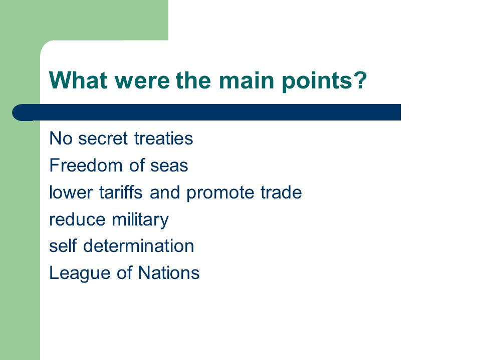 What were the main points? No secret treaties Freedom of seas lower tariffs and promote trade reduce military self determination League of Nations