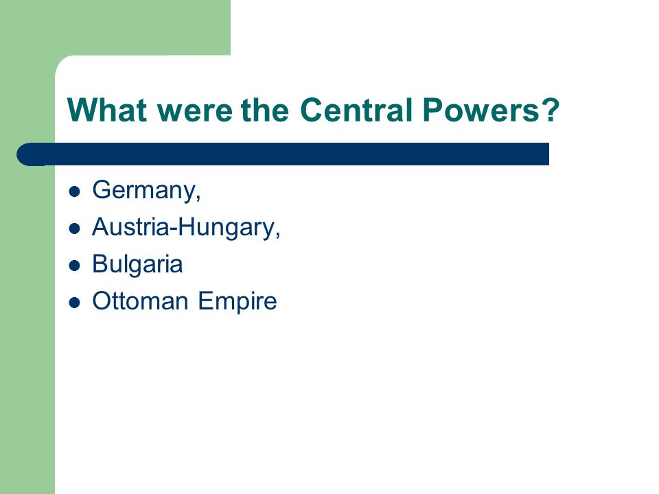 What were the Central Powers? Germany, Austria-Hungary, Bulgaria Ottoman Empire