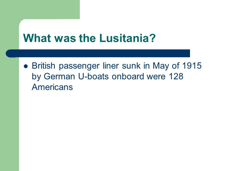 What was the Lusitania? British passenger liner sunk in May of 1915 by German U-boats onboard were 128 Americans