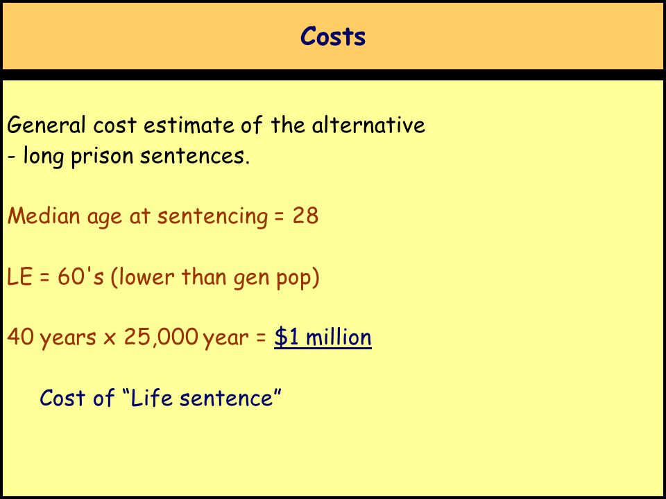 Costs General cost estimate of the alternative - long prison sentences. Median age at sentencing = 28 LE = 60's (lower than gen pop) 40 years x 25,000