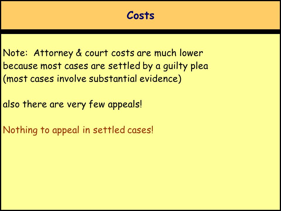 Costs Note: Attorney & court costs are much lower because most cases are settled by a guilty plea (most cases involve substantial evidence) also there are very few appeals.
