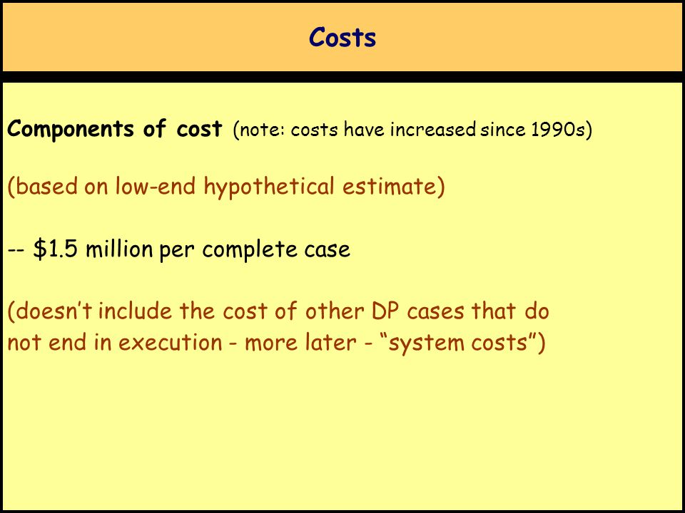 Costs Components of cost (note: costs have increased since 1990s) (based on low-end hypothetical estimate) -- $1.5 million per complete case (doesn't