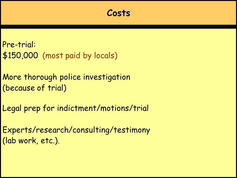 Costs Pre-trial: $150,000 (most paid by locals) More thorough police investigation (because of trial) Legal prep for indictment/motions/trial Experts/research/consulting/testimony (lab work, etc.).