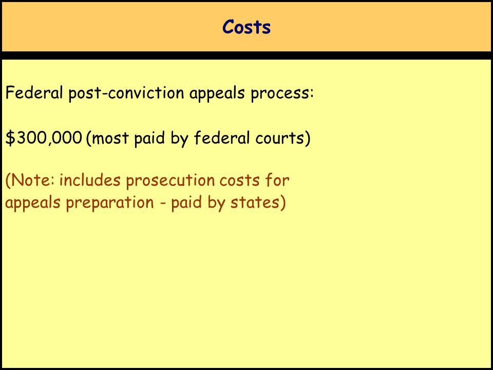 Costs Federal post-conviction appeals process: $300,000 (most paid by federal courts) (Note: includes prosecution costs for appeals preparation - paid