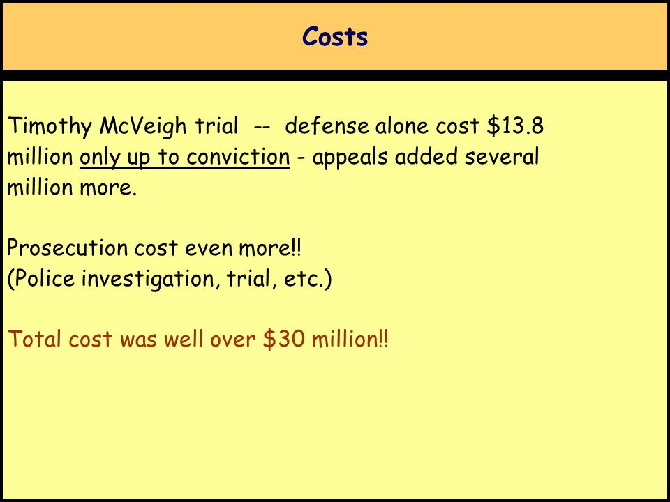 Costs Timothy McVeigh trial -- defense alone cost $13.8 million only up to conviction - appeals added several million more. Prosecution cost even more