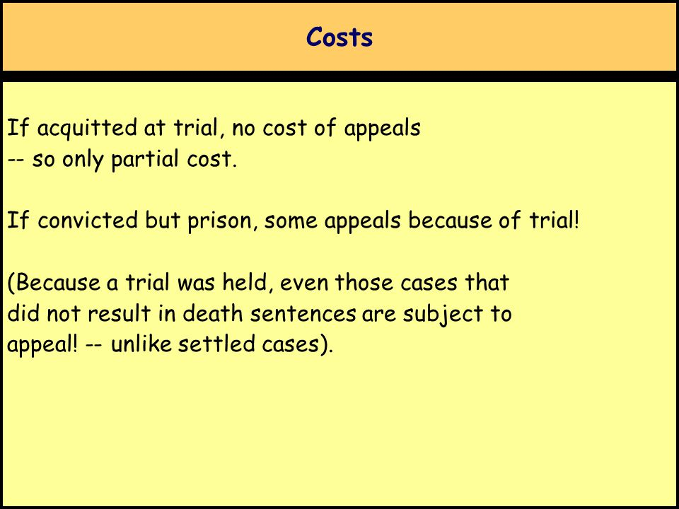 Costs If acquitted at trial, no cost of appeals -- so only partial cost. If convicted but prison, some appeals because of trial! (Because a trial was