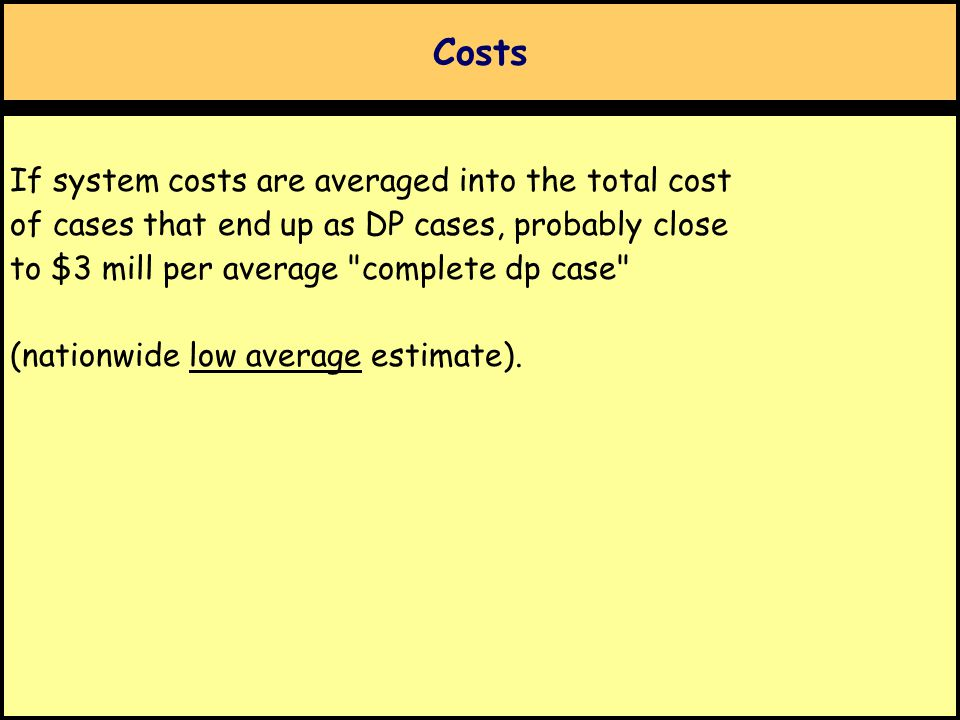 Costs If system costs are averaged into the total cost of cases that end up as DP cases, probably close to $3 mill per average complete dp case (nationwide low average estimate).